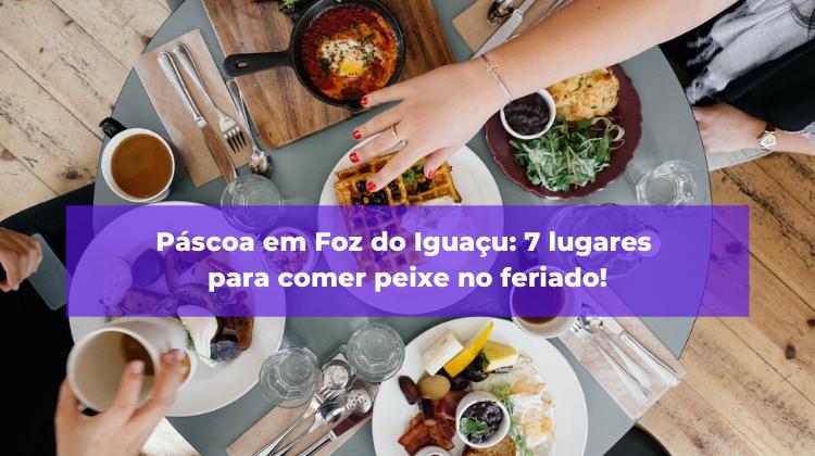 Páscoa em Foz do Iguaçu: 7 lugares para comer peixe no feriado!
