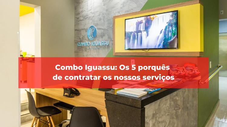 Combo Iguassu: Os 5 porquês de contratar os nossos serviços