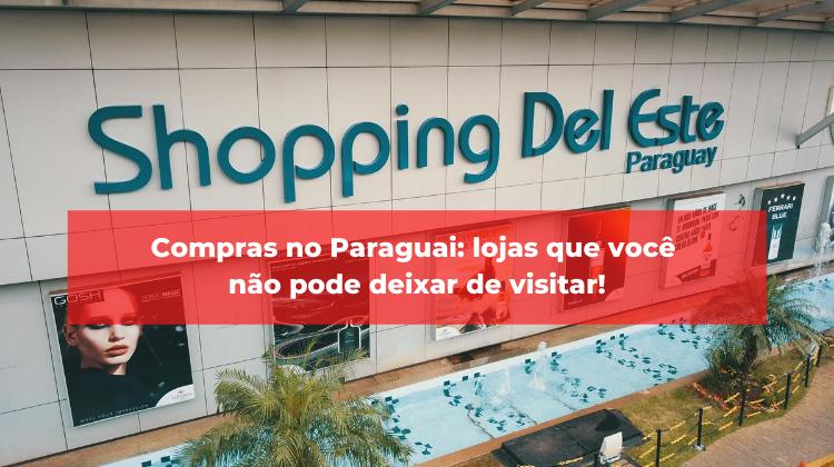 Compras no Paraguai: lojas que você não pode deixar de visitar!