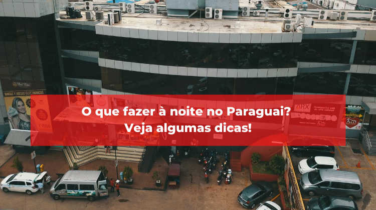 O que fazer à noite no Paraguai? Veja algumas dicas!