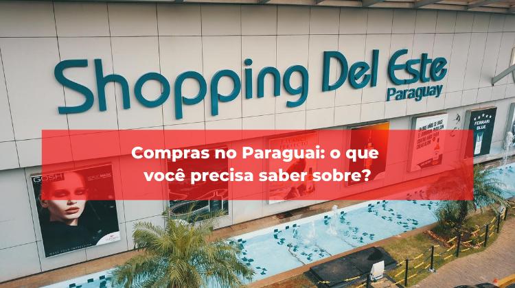 Compras no Paraguai: o que você precisa saber sobre?
