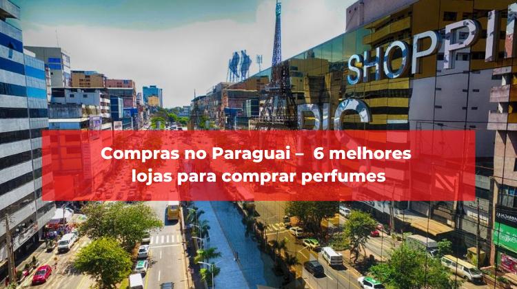 Compras no Paraguai – 6 melhores lojas para comprar perfumes