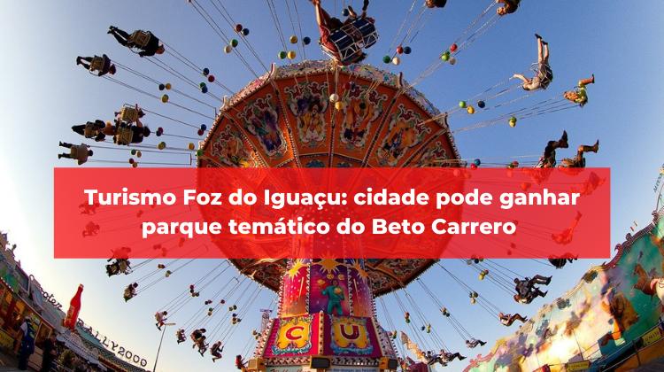 Turismo Foz do Iguaçu: cidade pode ganhar parque temático do Beto Carrero