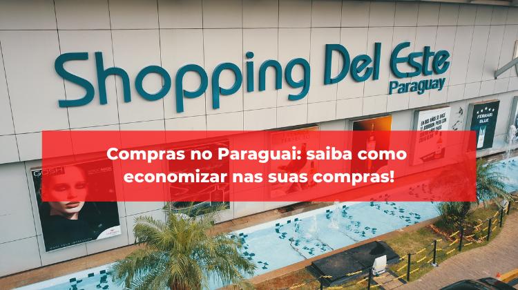 Compras no Paraguai: saiba como economizar nas suas compras!
